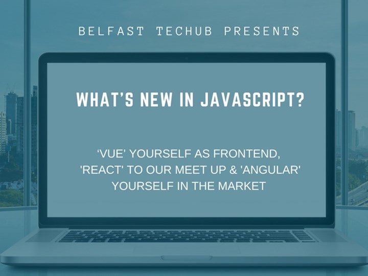 Belfast TecHub presents -What's new in Java Script...?